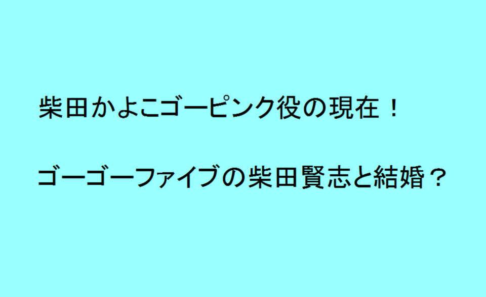 柴田かよこゴーピンク役の現在!ゴーゴーファイブの柴田賢志と結婚?