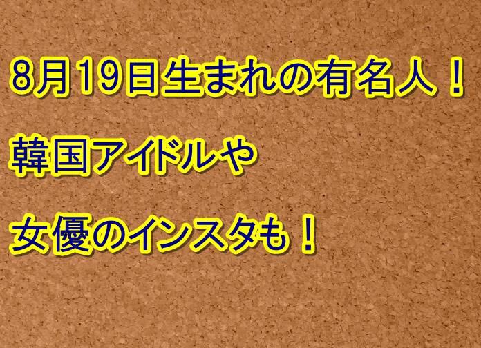 8月19日生まれの有名人!韓国アイドルや女優のインスタも! | トレンドの樹